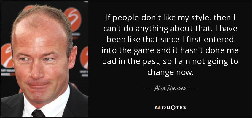 If people don't like my style, then I can't do anything about that. I have been like that since I first entered into the game and it hasn't done me bad in the past, so I am not going to change now. - Alan Shearer