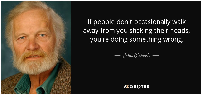 If people don't occasionally walk away from you shaking their heads, you're doing something wrong. - John Gierach