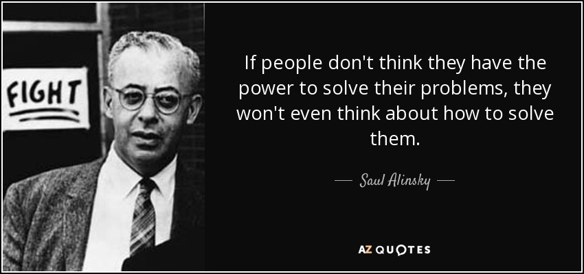 If people don't think they have the power to solve their problems, they won't even think about how to solve them. - Saul Alinsky