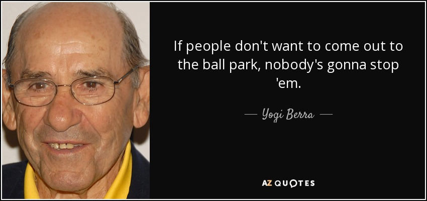 If people don't want to come out to the ball park, nobody's gonna stop 'em. - Yogi Berra