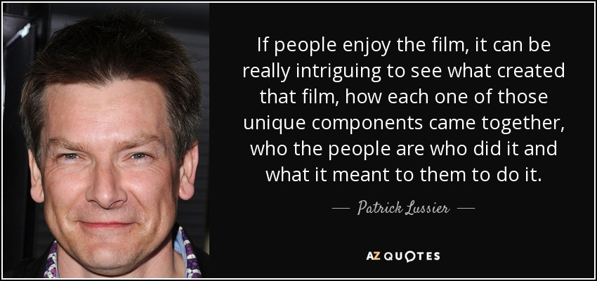 If people enjoy the film, it can be really intriguing to see what created that film, how each one of those unique components came together, who the people are who did it and what it meant to them to do it. - Patrick Lussier