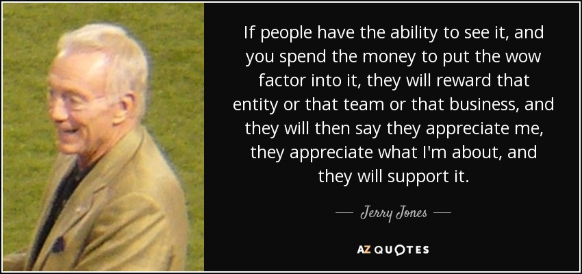 If people have the ability to see it, and you spend the money to put the wow factor into it, they will reward that entity or that team or that business, and they will then say they appreciate me, they appreciate what I'm about, and they will support it. - Jerry Jones