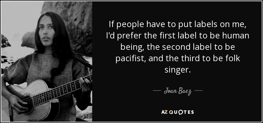 If people have to put labels on me, I'd prefer the first label to be human being, the second label to be pacifist, and the third to be folk singer. - Joan Baez