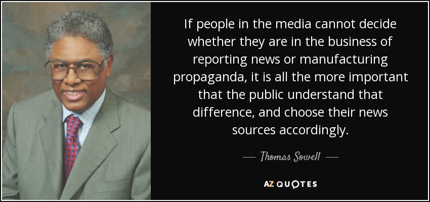 If people in the media cannot decide whether they are in the business of reporting news or manufacturing propaganda, it is all the more important that the public understand that difference, and choose their news sources accordingly. - Thomas Sowell
