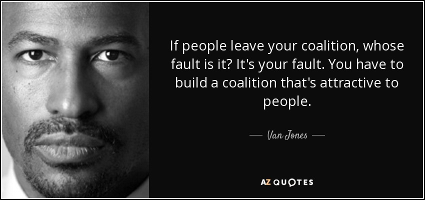If people leave your coalition, whose fault is it? It's your fault. You have to build a coalition that's attractive to people. - Van Jones