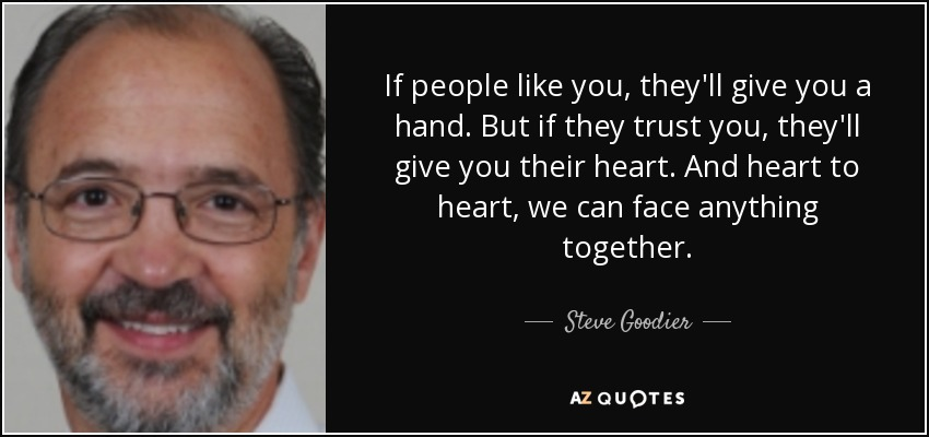 If people like you, they'll give you a hand. But if they trust you, they'll give you their heart. And heart to heart, we can face anything together. - Steve Goodier