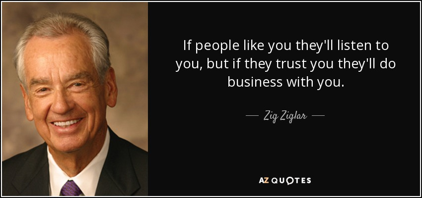 If people like you they'll listen to you, but if they trust you they'll do business with you. - Zig Ziglar