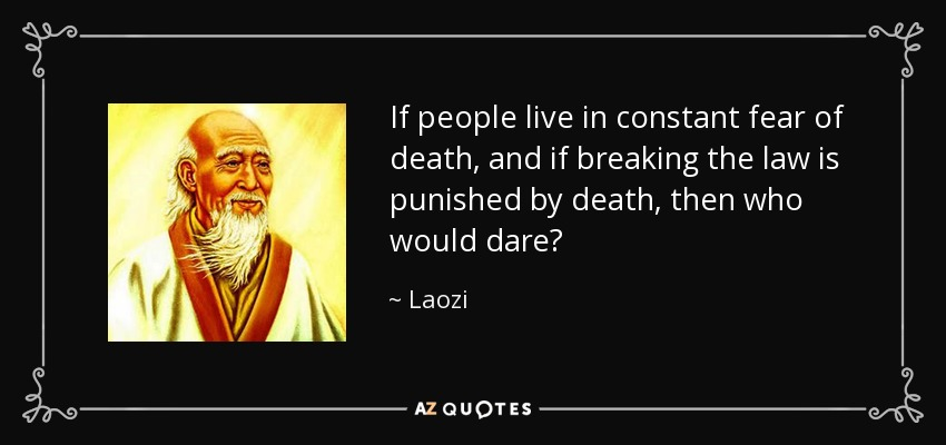 If people live in constant fear of death, and if breaking the law is punished by death, then who would dare? - Laozi