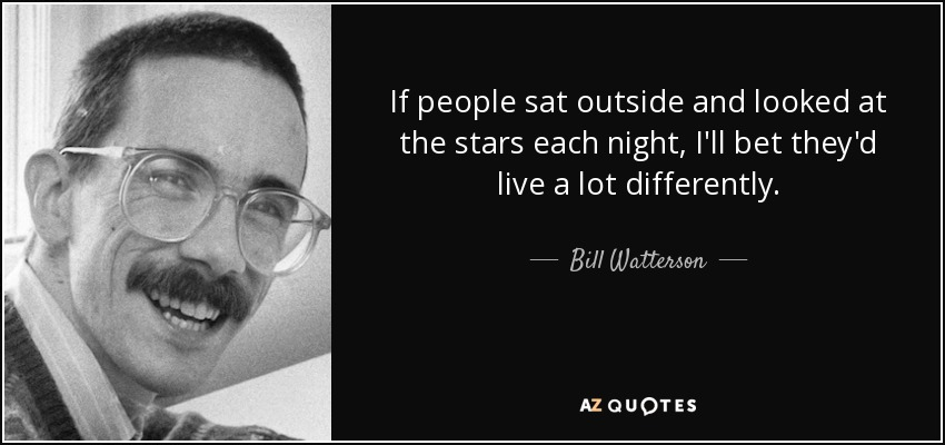 If people sat outside and looked at the stars each night, I'll bet they'd live a lot differently. - Bill Watterson