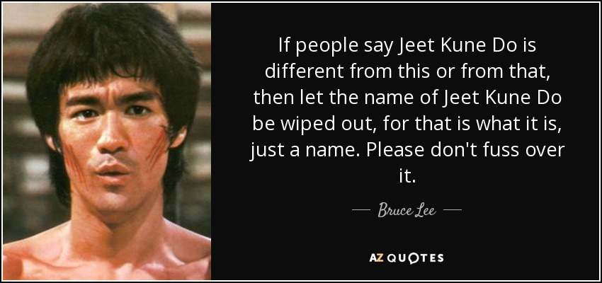 If people say Jeet Kune Do is different from this or from that, then let the name of Jeet Kune Do be wiped out, for that is what it is, just a name. Please don't fuss over it. - Bruce Lee