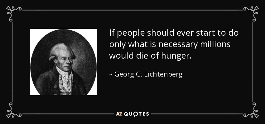 If people should ever start to do only what is necessary millions would die of hunger. - Georg C. Lichtenberg