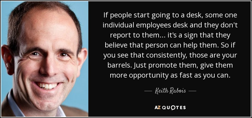 If people start going to a desk, some one individual employees desk and they don't report to them... it's a sign that they believe that person can help them. So if you see that consistently, those are your barrels. Just promote them, give them more opportunity as fast as you can. - Keith Rabois
