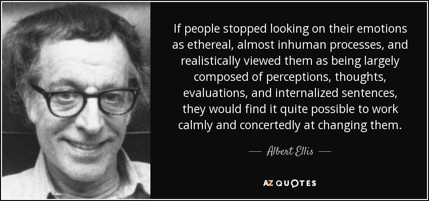 If people stopped looking on their emotions as ethereal, almost inhuman processes, and realistically viewed them as being largely composed of perceptions, thoughts, evaluations, and internalized sentences, they would find it quite possible to work calmly and concertedly at changing them. - Albert Ellis