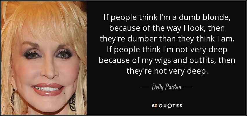 If people think I'm a dumb blonde, because of the way I look, then they're dumber than they think I am. If people think I'm not very deep because of my wigs and outfits, then they're not very deep. - Dolly Parton