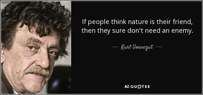 If people think nature is their friend, then they sure don't need an enemy. - Kurt Vonnegut