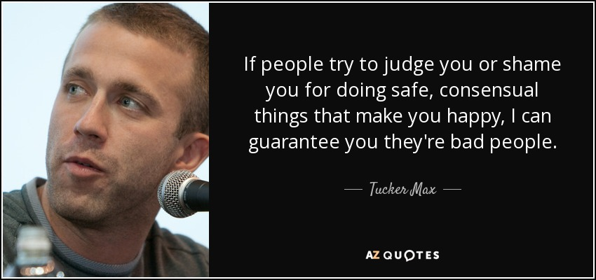 If people try to judge you or shame you for doing safe, consensual things that make you happy, I can guarantee you they're bad people. - Tucker Max