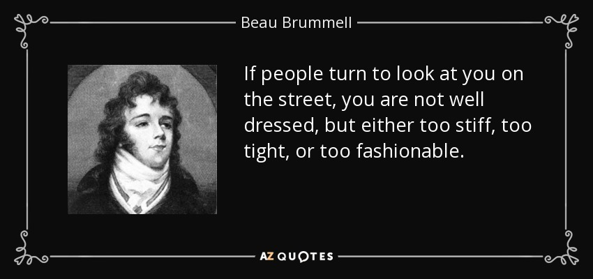 If people turn to look at you on the street, you are not well dressed, but either too stiff, too tight, or too fashionable. - Beau Brummell