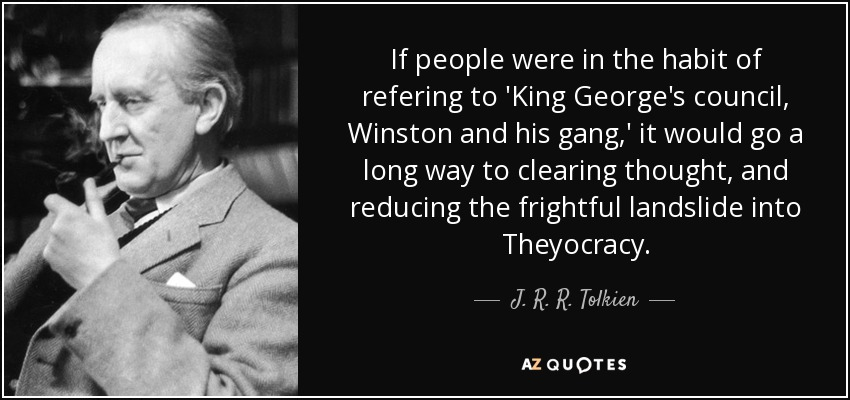 If people were in the habit of refering to 'King George's council, Winston and his gang,' it would go a long way to clearing thought, and reducing the frightful landslide into Theyocracy. - J. R. R. Tolkien