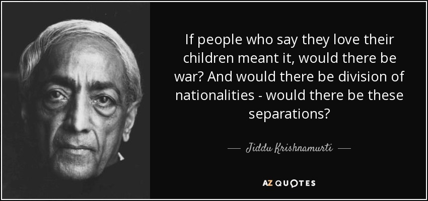 If people who say they love their children meant it, would there be war? And would there be division of nationalities - would there be these separations? - Jiddu Krishnamurti