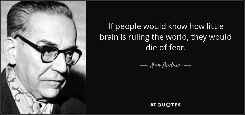 If people would know how little brain is ruling the world, they would die of fear. - Ivo Andric