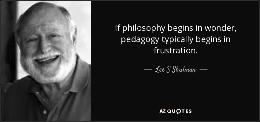 If philosophy begins in wonder, pedagogy typically begins in frustration. - Lee S Shulman