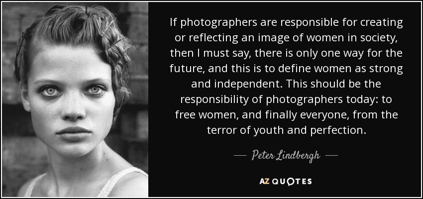 If photographers are responsible for creating or reflecting an image of women in society, then I must say, there is only one way for the future, and this is to define women as strong and independent. This should be the responsibility of photographers today: to free women, and finally everyone, from the terror of youth and perfection. - Peter Lindbergh