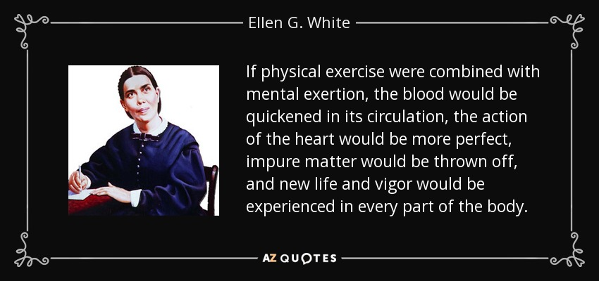 If physical exercise were combined with mental exertion, the blood would be quickened in its circulation, the action of the heart would be more perfect, impure matter would be thrown off, and new life and vigor would be experienced in every part of the body. - Ellen G. White