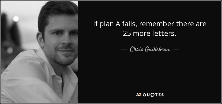 If plan A fails, remember there are 25 more letters. - Chris Guillebeau