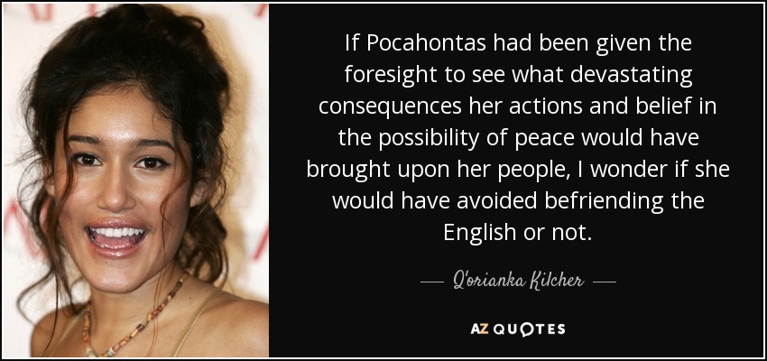 If Pocahontas had been given the foresight to see what devastating consequences her actions and belief in the possibility of peace would have brought upon her people, I wonder if she would have avoided befriending the English or not. - Q'orianka Kilcher