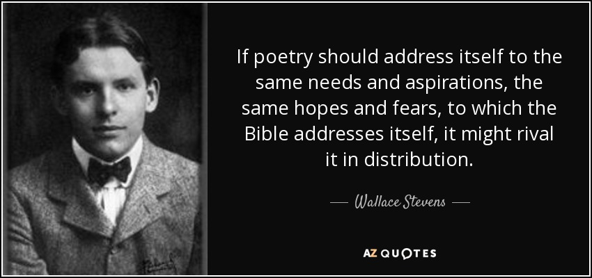 If poetry should address itself to the same needs and aspirations, the same hopes and fears, to which the Bible addresses itself, it might rival it in distribution. - Wallace Stevens