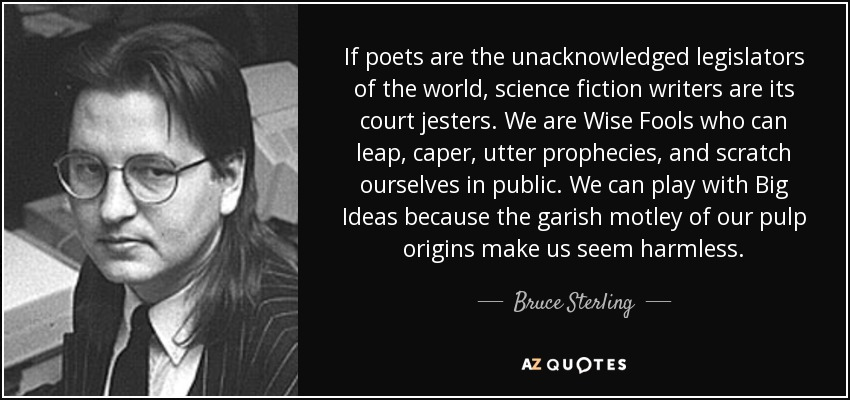 If poets are the unacknowledged legislators of the world, science fiction writers are its court jesters. We are Wise Fools who can leap, caper, utter prophecies, and scratch ourselves in public. We can play with Big Ideas because the garish motley of our pulp origins make us seem harmless. - Bruce Sterling