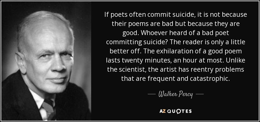 If poets often commit suicide, it is not because their poems are bad but because they are good. Whoever heard of a bad poet committing suicide? The reader is only a little better off. The exhilaration of a good poem lasts twenty minutes, an hour at most. Unlike the scientist, the artist has reentry problems that are frequent and catastrophic. - Walker Percy
