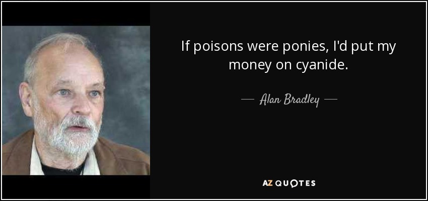 If poisons were ponies, I'd put my money on cyanide. - Alan Bradley