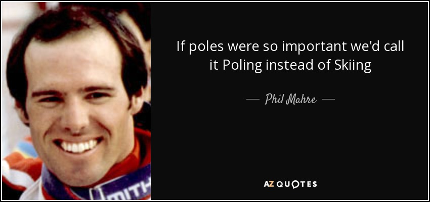 If poles were so important we'd call it Poling instead of Skiing - Phil Mahre