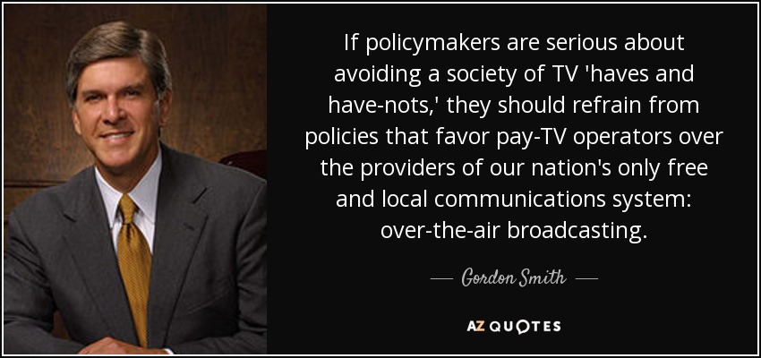 If policymakers are serious about avoiding a society of TV 'haves and have-nots,' they should refrain from policies that favor pay-TV operators over the providers of our nation's only free and local communications system: over-the-air broadcasting. - Gordon Smith