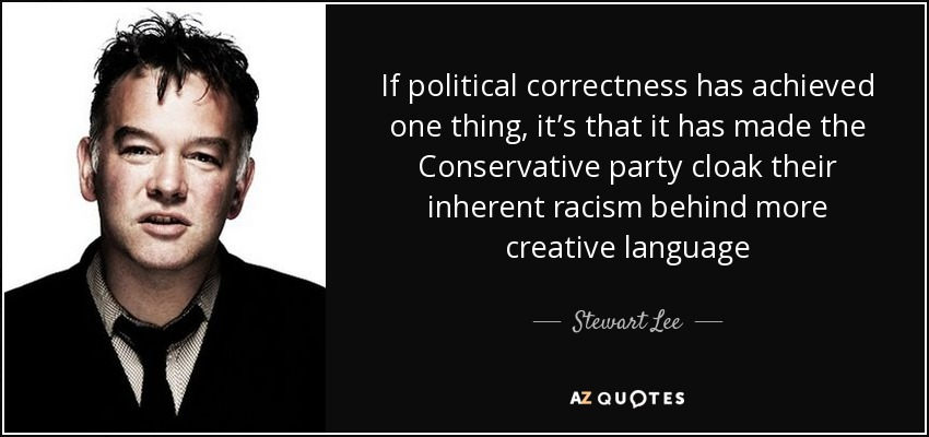 If political correctness has achieved one thing, it's that it has made the Conservative party cloak their inherent racism behind more creative language - Stewart Lee