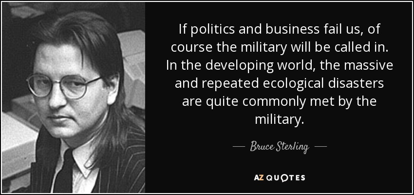 If politics and business fail us, of course the military will be called in. In the developing world, the massive and repeated ecological disasters are quite commonly met by the military. - Bruce Sterling