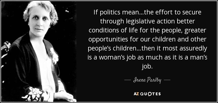 If politics mean…the effort to secure through legislative action better conditions of life for the people, greater opportunities for our children and other people's children…then it most assuredly is a woman's job as much as it is a man's job. - Irene Parlby