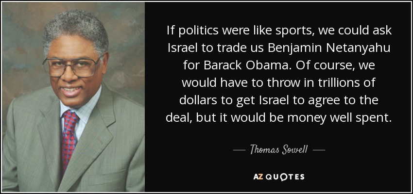 If politics were like sports, we could ask Israel to trade us Benjamin Netanyahu for Barack Obama. Of course, we would have to throw in trillions of dollars to get Israel to agree to the deal, but it would be money well spent. - Thomas Sowell