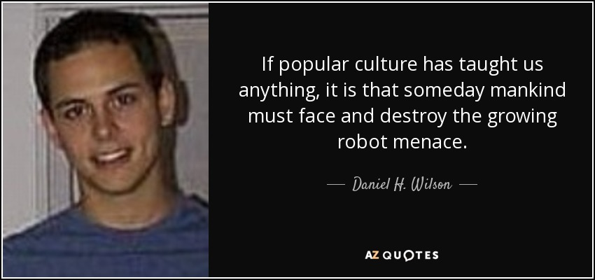 If popular culture has taught us anything, it is that someday mankind must face and destroy the growing robot menace. - Daniel H. Wilson