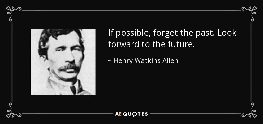 If possible, forget the past. Look forward to the future. - Henry Watkins Allen