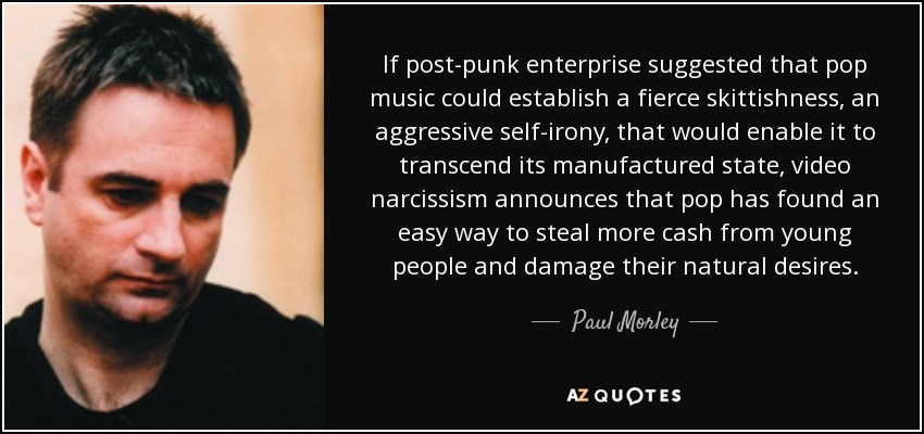 If post-punk enterprise suggested that pop music could establish a fierce skittishness, an aggressive self-irony, that would enable it to transcend its manufactured state, video narcissism announces that pop has found an easy way to steal more cash from young people and damage their natural desires. - Paul Morley