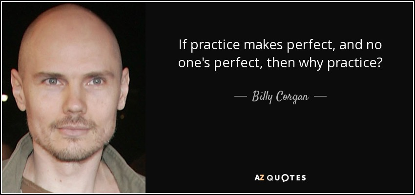 Billy Corgan Quote If Practice Makes Perfect And No Ones Perfect