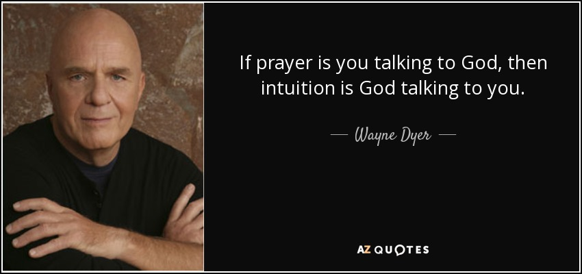 If prayer is you talking to God, then intuition is God talking to you. - Wayne Dyer