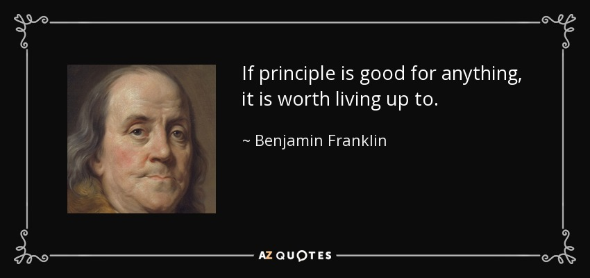 If principle is good for anything, it is worth living up to. - Benjamin Franklin