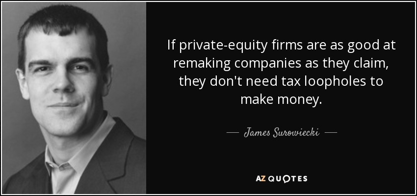 If private-equity firms are as good at remaking companies as they claim, they don't need tax loopholes to make money. - James Surowiecki