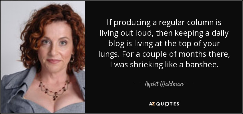 If producing a regular column is living out loud, then keeping a daily blog is living at the top of your lungs. For a couple of months there, I was shrieking like a banshee. - Ayelet Waldman