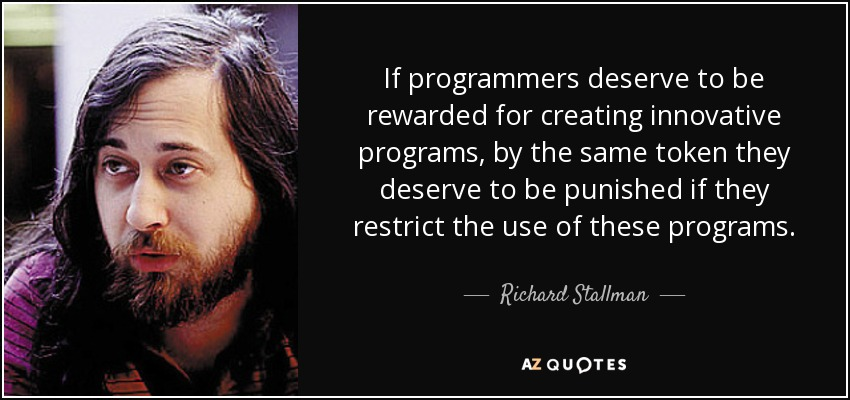 If programmers deserve to be rewarded for creating innovative programs, by the same token they deserve to be punished if they restrict the use of these programs. - Richard Stallman