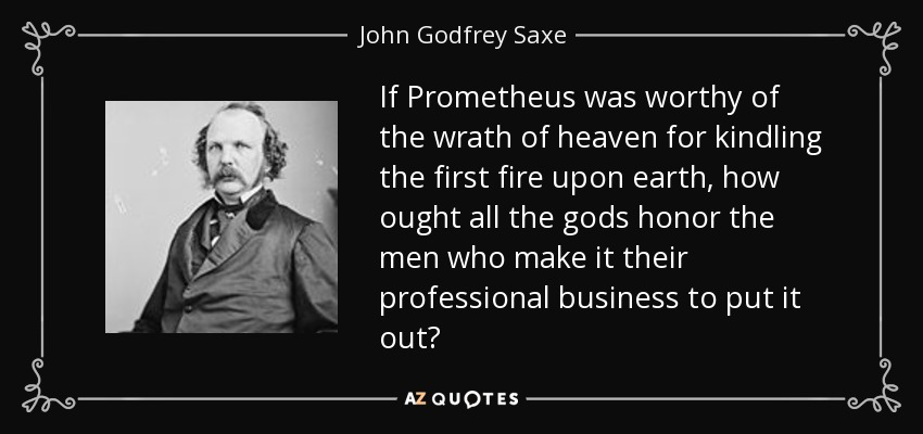 If Prometheus was worthy of the wrath of heaven for kindling the first fire upon earth, how ought all the gods honor the men who make it their professional business to put it out? - John Godfrey Saxe