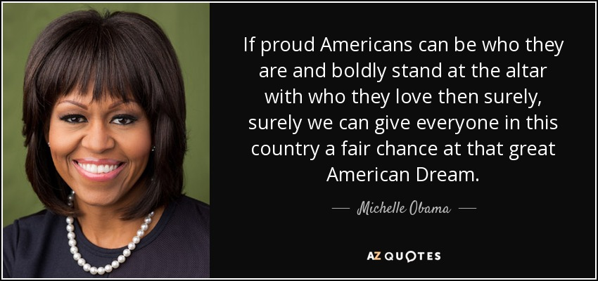 If proud Americans can be who they are and boldly stand at the altar with who they love then surely, surely we can give everyone in this country a fair chance at that great American Dream. - Michelle Obama